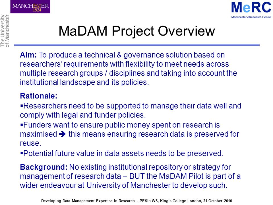 Developing Data Management Expertise in Research – PEKin WS, Kings College London, 21 October 2010 The MaDAM Solution will..