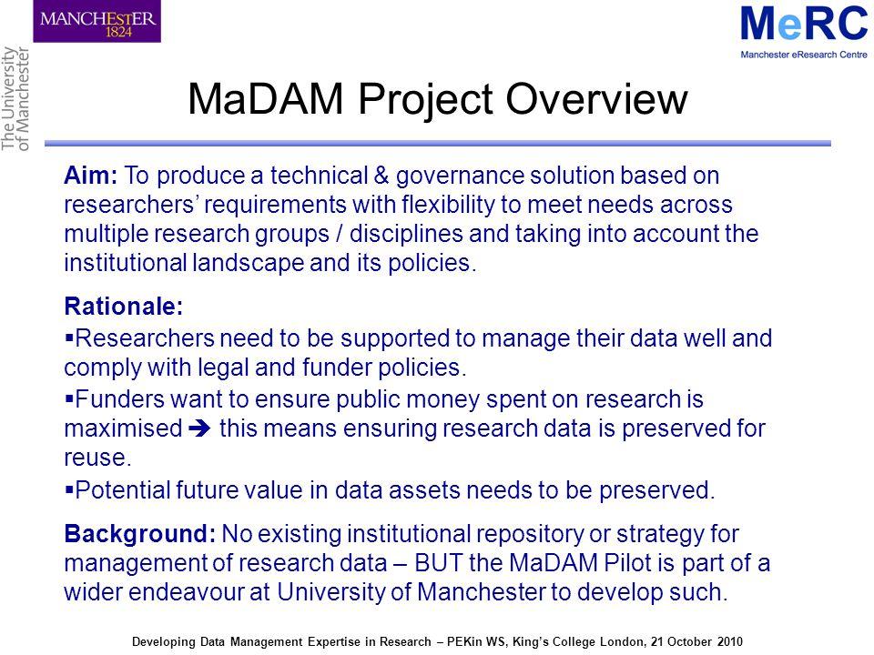 Developing Data Management Expertise in Research – PEKin WS, Kings College London, 21 October 2010 MaDAM Pilot: Data Management Web Explorer Project/Folder Data Context Sensitive Actions Folder Contents Bulk Downloads