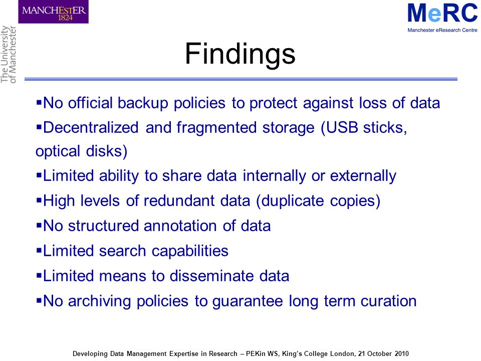 Developing Data Management Expertise in Research – PEKin WS, Kings College London, 21 October 2010 Findings No official backup policies to protect against loss of data Decentralized and fragmented storage (USB sticks, optical disks) Limited ability to share data internally or externally High levels of redundant data (duplicate copies) No structured annotation of data Limited search capabilities Limited means to disseminate data No archiving policies to guarantee long term curation