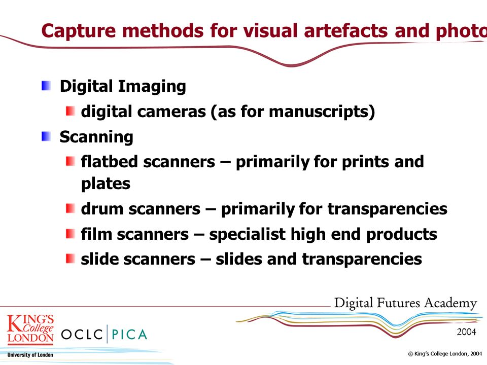 Capture methods for visual artefacts and photographs Digital Imaging digital cameras (as for manuscripts) Scanning flatbed scanners – primarily for pr
