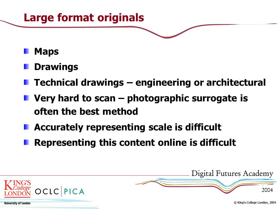 Large format originals Maps Drawings Technical drawings – engineering or architectural Very hard to scan – photographic surrogate is often the best me