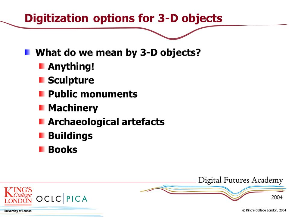 Digitization options for 3-D objects What do we mean by 3-D objects? Anything! Sculpture Public monuments Machinery Archaeological artefacts Buildings