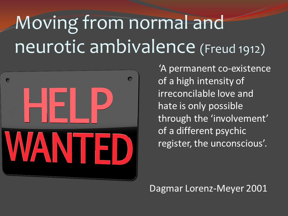 Moving from normal and neurotic ambivalence (Freud 1912) A permanent co-existence of a high intensity of irreconcilable love and hate is only possible