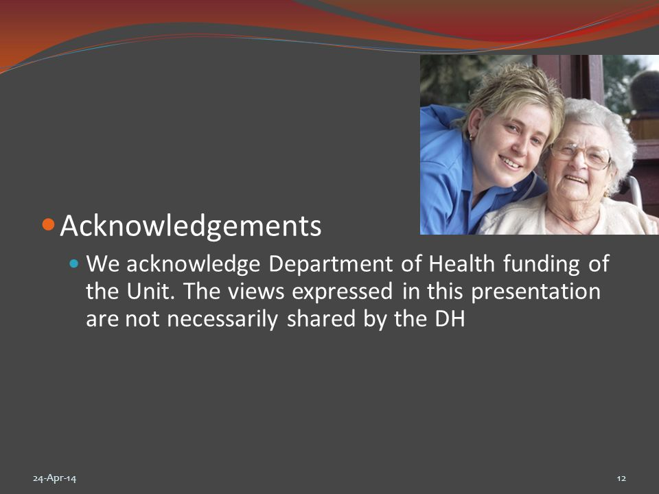 Acknowledgements We acknowledge Department of Health funding of the Unit. The views expressed in this presentation are not necessarily shared by the D