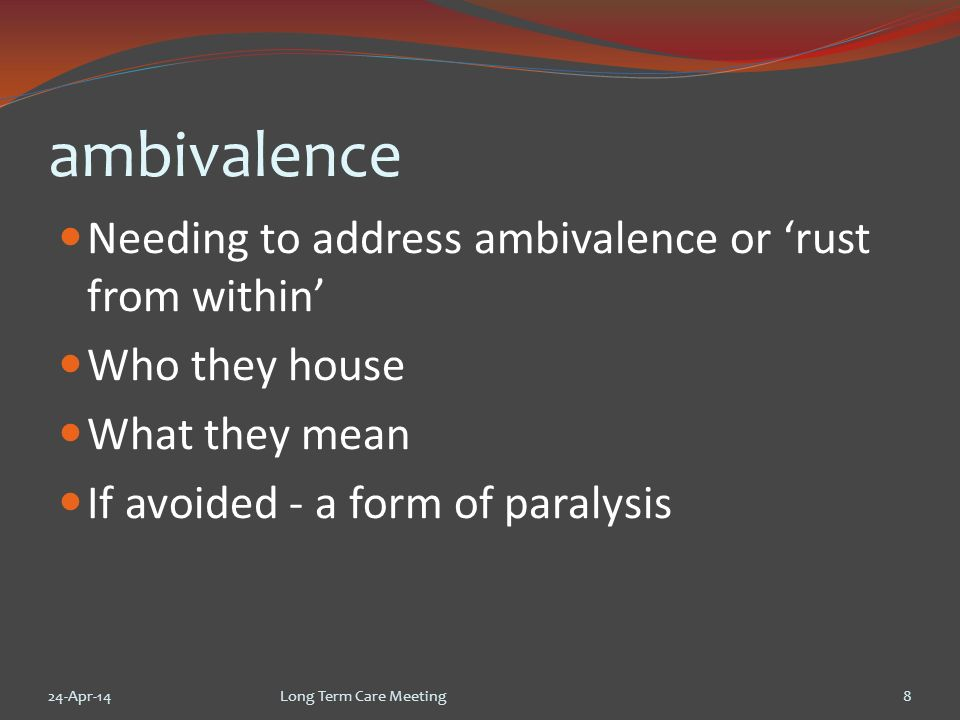 Holding ambivalence 24-Apr-14Long Term Care Meeting9 Do we want and need care homes.