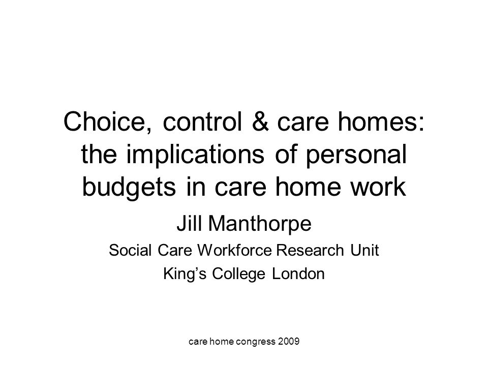care home congress 2009 Choice, control & care homes: the implications of personal budgets in care home work Jill Manthorpe Social Care Workforce Research Unit Kings College London