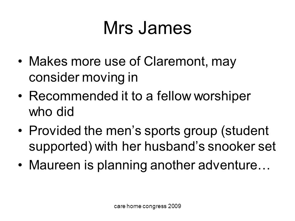 care home congress 2009 Mrs James Makes more use of Claremont, may consider moving in Recommended it to a fellow worshiper who did Provided the mens sports group (student supported) with her husbands snooker set Maureen is planning another adventure…