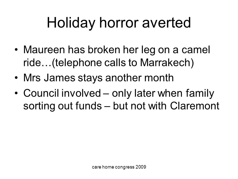 care home congress 2009 Holiday horror averted Maureen has broken her leg on a camel ride…(telephone calls to Marrakech) Mrs James stays another month Council involved – only later when family sorting out funds – but not with Claremont