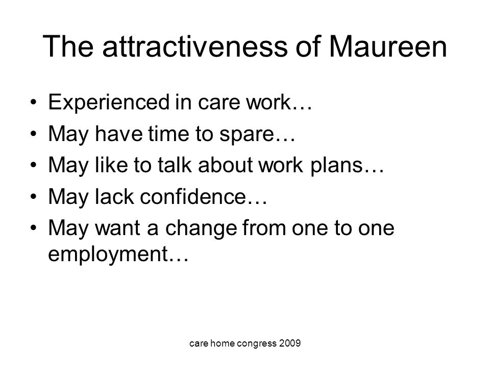 care home congress 2009 The attractiveness of Maureen Experienced in care work… May have time to spare… May like to talk about work plans… May lack confidence… May want a change from one to one employment…