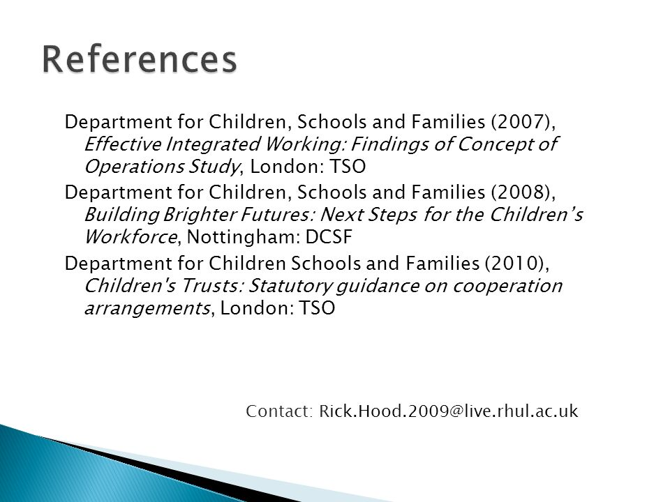 Department for Children, Schools and Families (2007), Effective Integrated Working: Findings of Concept of Operations Study, London: TSO Department for Children, Schools and Families (2008), Building Brighter Futures: Next Steps for the Childrens Workforce, Nottingham: DCSF Department for Children Schools and Families (2010), Children s Trusts: Statutory guidance on cooperation arrangements, London: TSO Contact: Rick.Hood.2009@live.rhul.ac.uk
