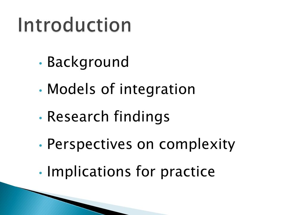 Background Models of integration Research findings Perspectives on complexity Implications for practice