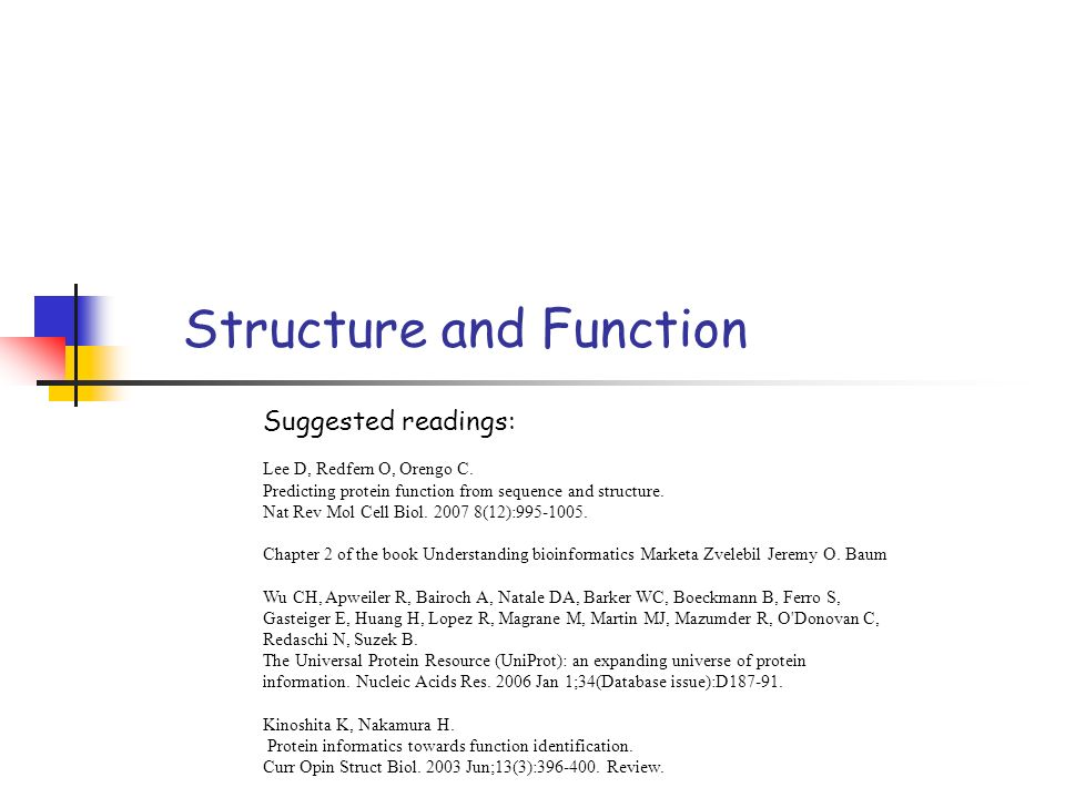 Structure and Function Suggested readings: Lee D, Redfern O, Orengo C. Predicting protein function from sequence and structure. Nat Rev Mol Cell Biol.