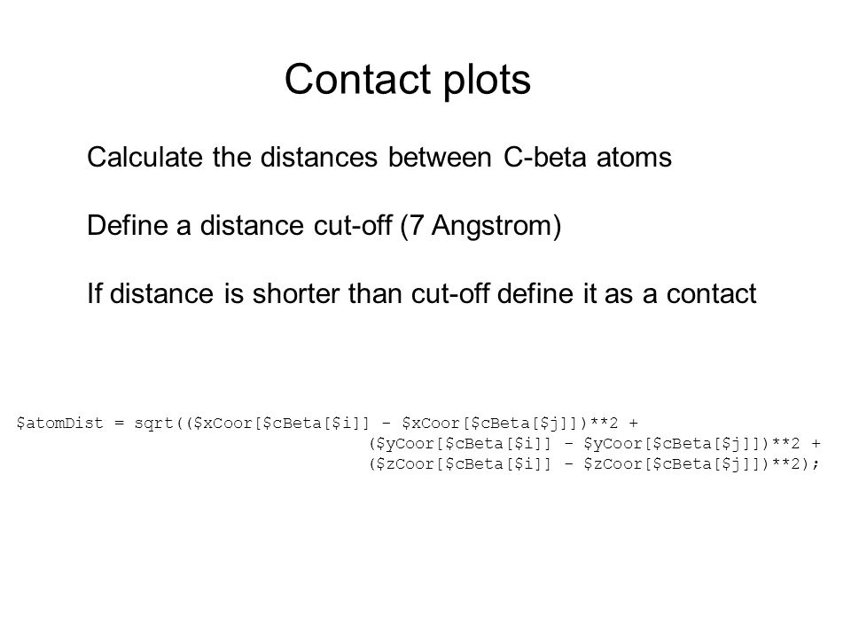 Contact plots Calculate the distances between C-beta atoms Define a distance cut-off (7 Angstrom) If distance is shorter than cut-off define it as a contact $atomDist = sqrt(($xCoor[$cBeta[$i]] - $xCoor[$cBeta[$j]])**2 + ($yCoor[$cBeta[$i]] - $yCoor[$cBeta[$j]])**2 + ($zCoor[$cBeta[$i]] - $zCoor[$cBeta[$j]])**2);