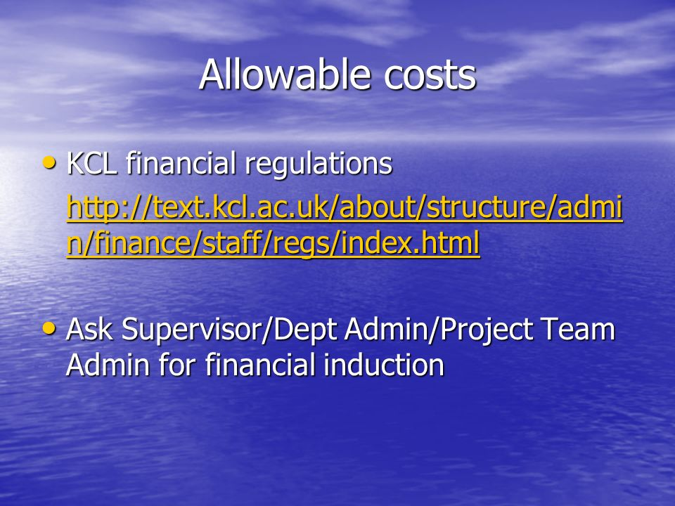 Allowable costs KCL financial regulations KCL financial regulations http://text.kcl.ac.uk/about/structure/admi n/finance/staff/regs/index.html http://text.kcl.ac.uk/about/structure/admi n/finance/staff/regs/index.html Ask Supervisor/Dept Admin/Project Team Admin for financial induction Ask Supervisor/Dept Admin/Project Team Admin for financial induction