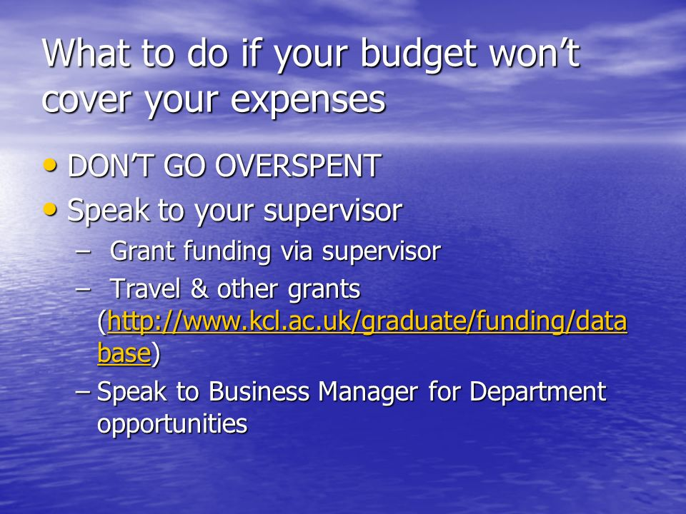 What to do if your budget wont cover your expenses DONT GO OVERSPENT DONT GO OVERSPENT Speak to your supervisor Speak to your supervisor –Grant funding via supervisor –Travel & other grants (http://www.kcl.ac.uk/graduate/funding/data base) http://www.kcl.ac.uk/graduate/funding/data basehttp://www.kcl.ac.uk/graduate/funding/data base –Speak to Business Manager for Department opportunities