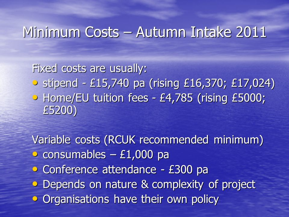 Minimum Costs – Autumn Intake 2011 Fixed costs are usually: stipend - £15,740 pa (rising £16,370; £17,024) stipend - £15,740 pa (rising £16,370; £17,024) Home/EU tuition fees - £4,785 (rising £5000; £5200) Home/EU tuition fees - £4,785 (rising £5000; £5200) Variable costs (RCUK recommended minimum) consumables – £1,000 pa consumables – £1,000 pa Conference attendance - £300 pa Conference attendance - £300 pa Depends on nature & complexity of project Depends on nature & complexity of project Organisations have their own policy Organisations have their own policy