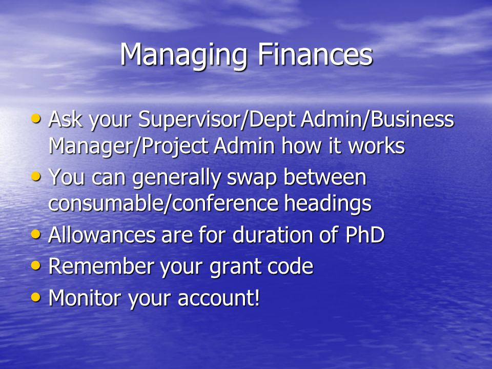 Managing Finances Ask your Supervisor/Dept Admin/Business Manager/Project Admin how it works Ask your Supervisor/Dept Admin/Business Manager/Project Admin how it works You can generally swap between consumable/conference headings You can generally swap between consumable/conference headings Allowances are for duration of PhD Allowances are for duration of PhD Remember your grant code Remember your grant code Monitor your account.