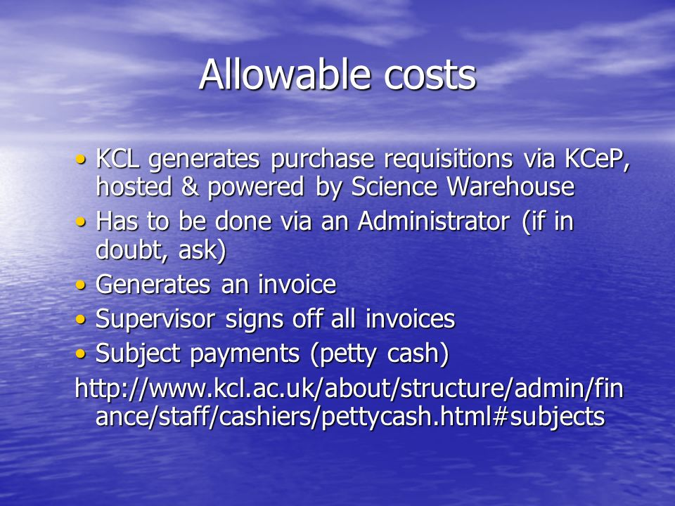 Allowable costs KCL generates purchase requisitions via KCeP, hosted & powered by Science WarehouseKCL generates purchase requisitions via KCeP, hosted & powered by Science Warehouse Has to be done via an Administrator (if in doubt, ask)Has to be done via an Administrator (if in doubt, ask) Generates an invoiceGenerates an invoice Supervisor signs off all invoicesSupervisor signs off all invoices Subject payments (petty cash)Subject payments (petty cash) http://www.kcl.ac.uk/about/structure/admin/fin ance/staff/cashiers/pettycash.html#subjects