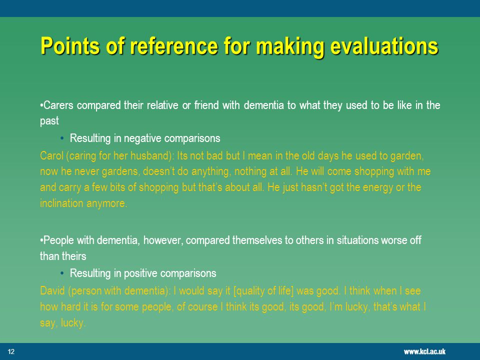 12 Points of reference for making evaluations Carers compared their relative or friend with dementia to what they used to be like in the past Resulting in negative comparisons Carol (caring for her husband): Its not bad but I mean in the old days he used to garden, now he never gardens, doesnt do anything, nothing at all.