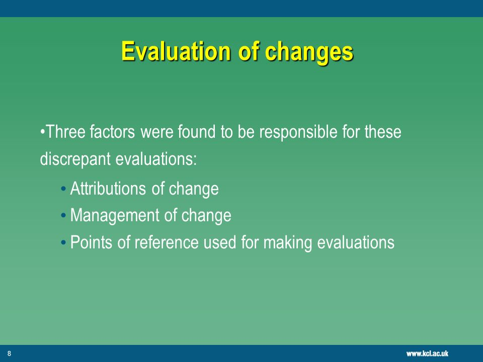 8 Evaluation of changes Three factors were found to be responsible for these discrepant evaluations: Attributions of change Management of change Points of reference used for making evaluations