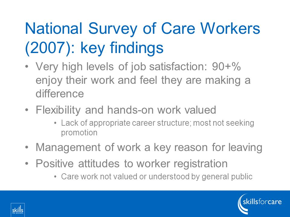 National Survey of Care Workers (2007): key findings Very high levels of job satisfaction: 90+% enjoy their work and feel they are making a difference Flexibility and hands-on work valued Lack of appropriate career structure; most not seeking promotion Management of work a key reason for leaving Positive attitudes to worker registration Care work not valued or understood by general public