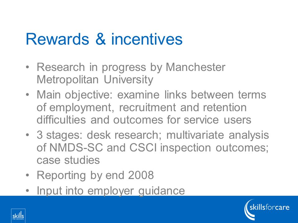 Rewards & incentives Research in progress by Manchester Metropolitan University Main objective: examine links between terms of employment, recruitment and retention difficulties and outcomes for service users 3 stages: desk research; multivariate analysis of NMDS-SC and CSCI inspection outcomes; case studies Reporting by end 2008 Input into employer guidance