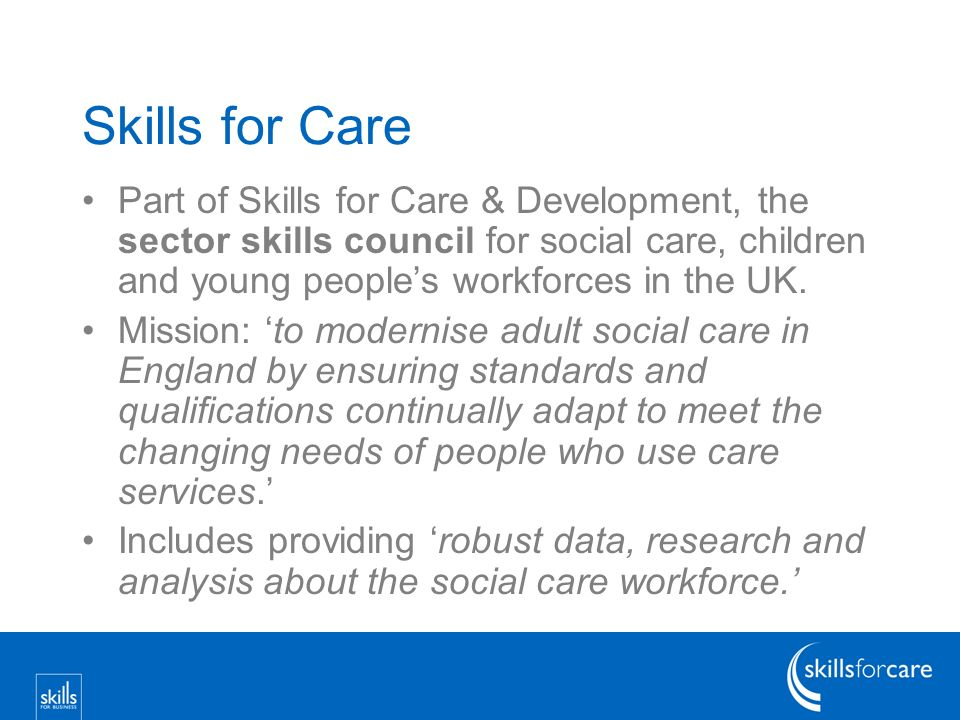 Skills for Care Part of Skills for Care & Development, the sector skills council for social care, children and young peoples workforces in the UK.