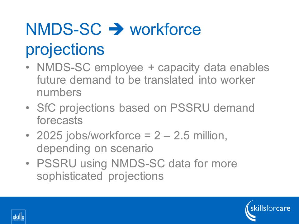 NMDS-SC workforce projections NMDS-SC employee + capacity data enables future demand to be translated into worker numbers SfC projections based on PSSRU demand forecasts 2025 jobs/workforce = 2 – 2.5 million, depending on scenario PSSRU using NMDS-SC data for more sophisticated projections