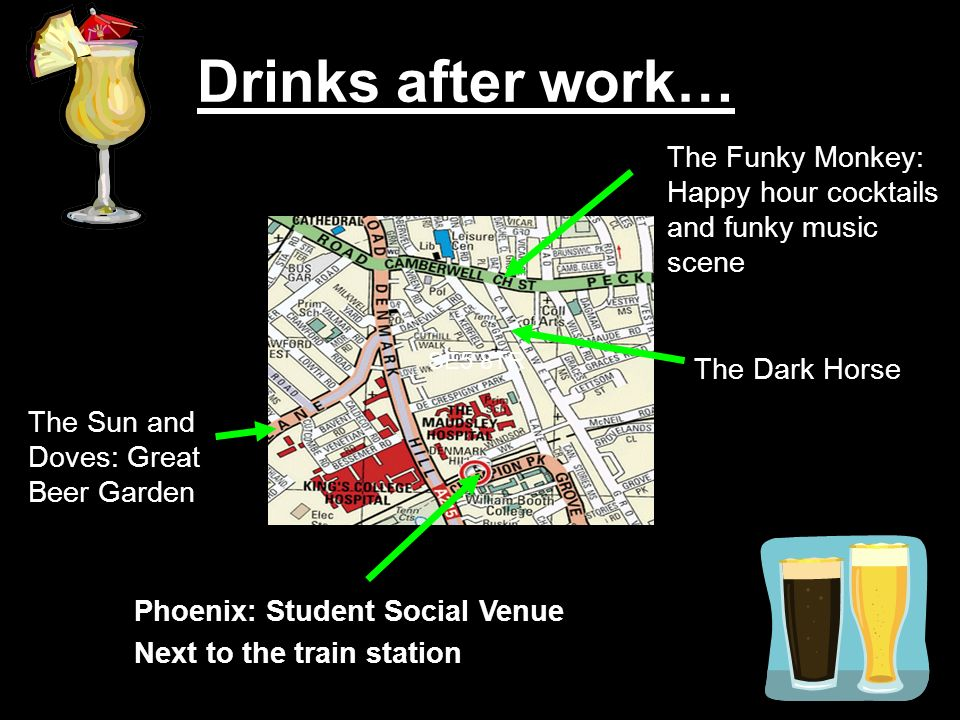 Phoenix: Student Social Venue Next to the train station The Dark Horse The Funky Monkey: Happy hour cocktails and funky music scene Drinks after work… SE5 8TR The Sun and Doves: Great Beer Garden