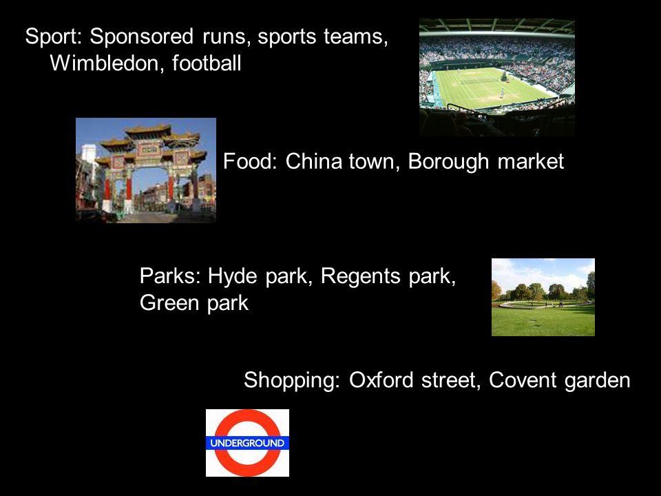Sport: Sponsored runs, sports teams, Wimbledon, football Shopping: Oxford street, Covent garden Parks: Hyde park, Regents park, Green park Food: China town, Borough market