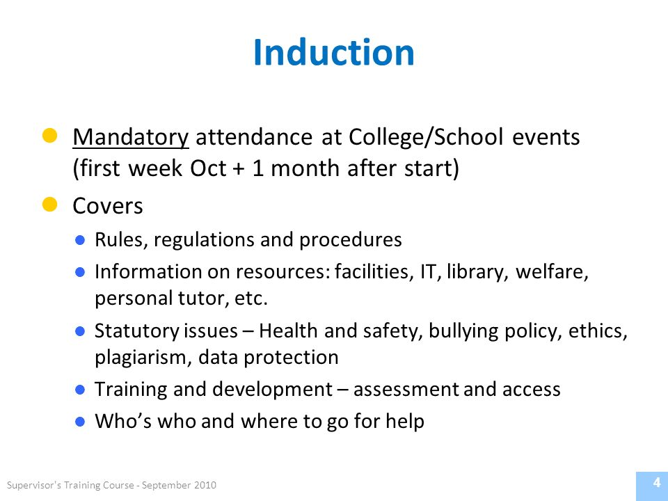 Induction Mandatory attendance at College/School events (first week Oct + 1 month after start) Covers Rules, regulations and procedures Information on resources: facilities, IT, library, welfare, personal tutor, etc.