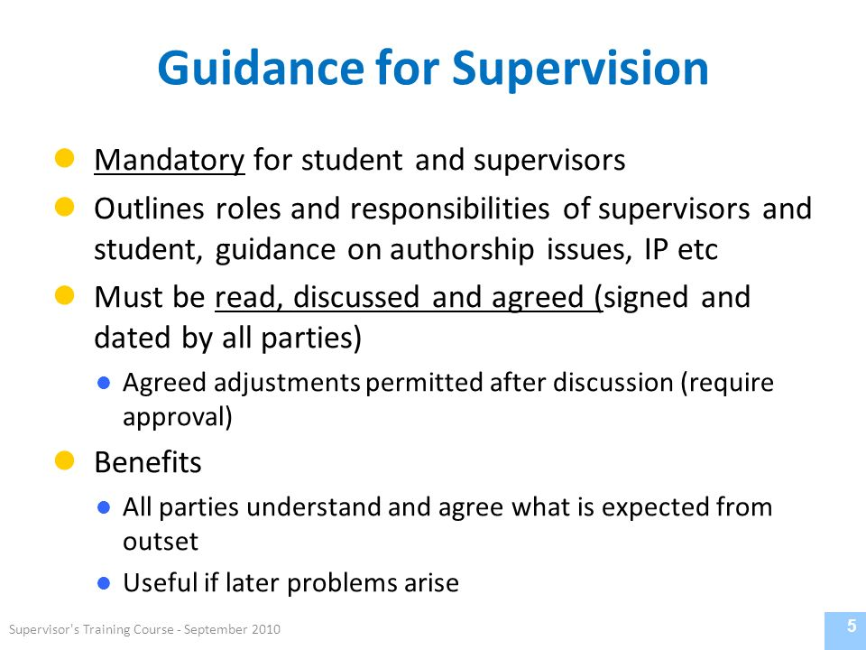 Guidance for Supervision Mandatory for student and supervisors Outlines roles and responsibilities of supervisors and student, guidance on authorship issues, IP etc Must be read, discussed and agreed (signed and dated by all parties) Agreed adjustments permitted after discussion (require approval) Benefits All parties understand and agree what is expected from outset Useful if later problems arise 5 Supervisor s Training Course - September 2010