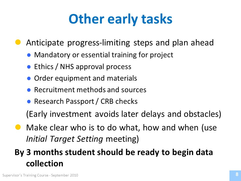 Other early tasks Anticipate progress-limiting steps and plan ahead Mandatory or essential training for project Ethics / NHS approval process Order equipment and materials Recruitment methods and sources Research Passport / CRB checks (Early investment avoids later delays and obstacles) Make clear who is to do what, how and when (use Initial Target Setting meeting) By 3 months student should be ready to begin data collection 8 Supervisor s Training Course - September 2010