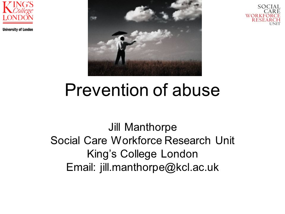 Prevention of abuse Jill Manthorpe Social Care Workforce Research Unit Kings College London Email: jill.manthorpe@kcl.ac.uk