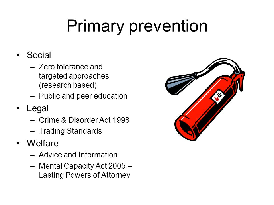 Primary prevention Social –Zero tolerance and targeted approaches (research based) –Public and peer education Legal –Crime & Disorder Act 1998 –Trading Standards Welfare –Advice and Information –Mental Capacity Act 2005 – Lasting Powers of Attorney