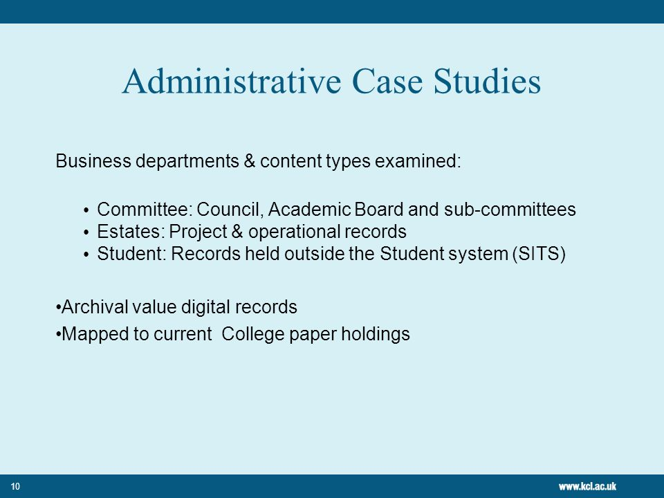10 Administrative Case Studies Business departments & content types examined: Committee: Council, Academic Board and sub-committees Estates: Project & operational records Student: Records held outside the Student system (SITS) Archival value digital records Mapped to current College paper holdings