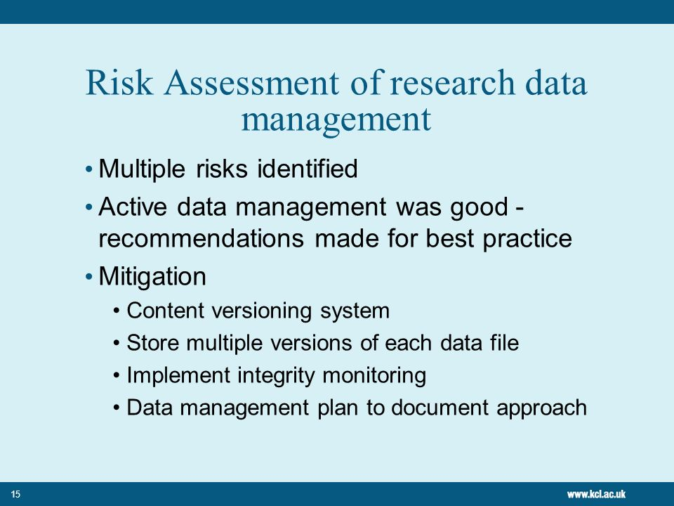 15 Risk Assessment of research data management Multiple risks identified Active data management was good - recommendations made for best practice Mitigation Content versioning system Store multiple versions of each data file Implement integrity monitoring Data management plan to document approach