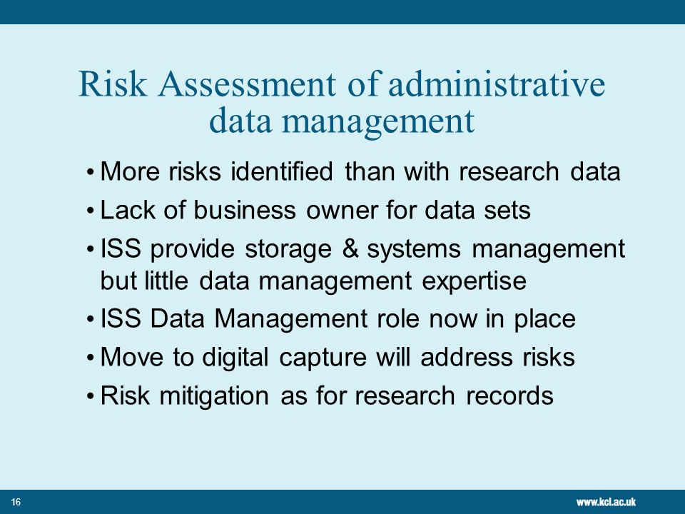 16 Risk Assessment of administrative data management More risks identified than with research data Lack of business owner for data sets ISS provide storage & systems management but little data management expertise ISS Data Management role now in place Move to digital capture will address risks Risk mitigation as for research records