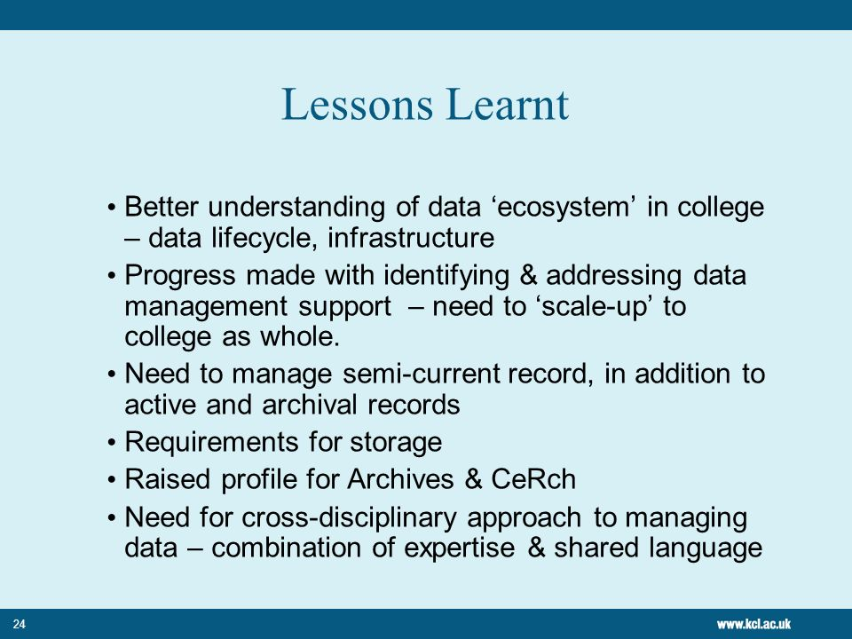 24 Lessons Learnt Better understanding of data ecosystem in college – data lifecycle, infrastructure Progress made with identifying & addressing data management support – need to scale-up to college as whole.