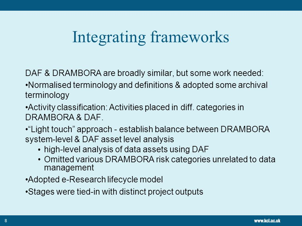 8 Integrating frameworks DAF & DRAMBORA are broadly similar, but some work needed: Normalised terminology and definitions & adopted some archival terminology Activity classification: Activities placed in diff.