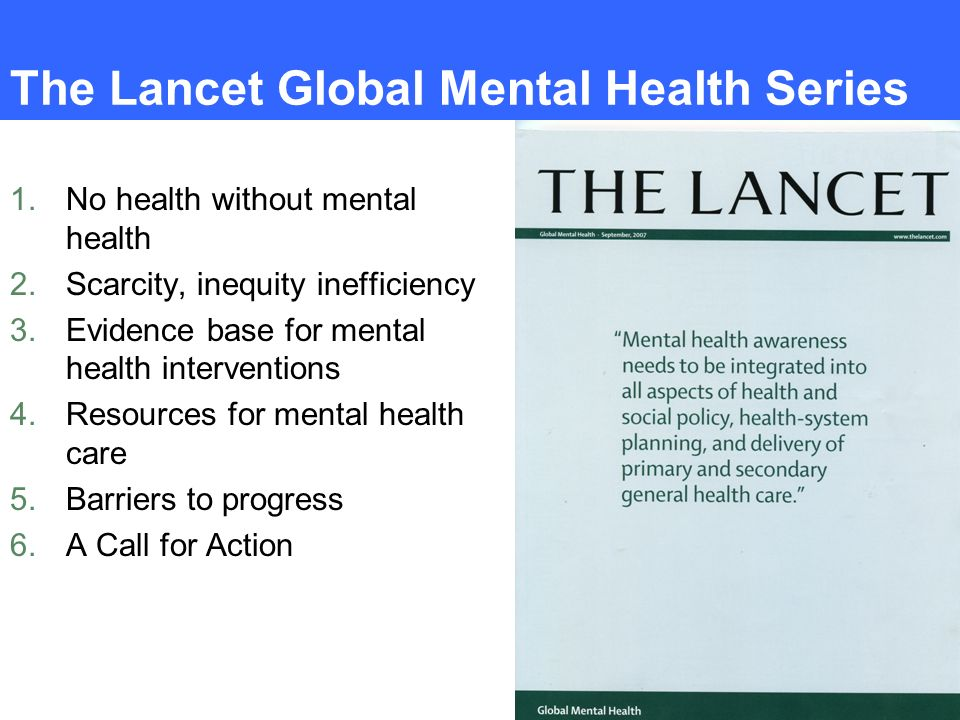 The Lancet Global Mental Health Series 1.No health without mental health 2.Scarcity, inequity inefficiency 3.Evidence base for mental health intervent