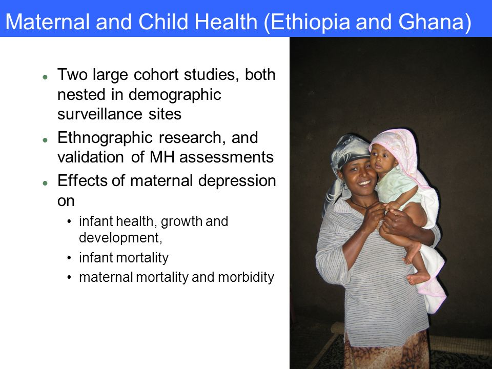 Maternal and Child Health (Ethiopia and Ghana) l Two large cohort studies, both nested in demographic surveillance sites l Ethnographic research, and