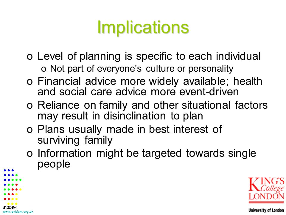 Implications oLevel of planning is specific to each individual oNot part of everyones culture or personality oFinancial advice more widely available; health and social care advice more event-driven oReliance on family and other situational factors may result in disinclination to plan oPlans usually made in best interest of surviving family oInformation might be targeted towards single people EVIDEM www.evidem.org.uk www.evidem.org.uk