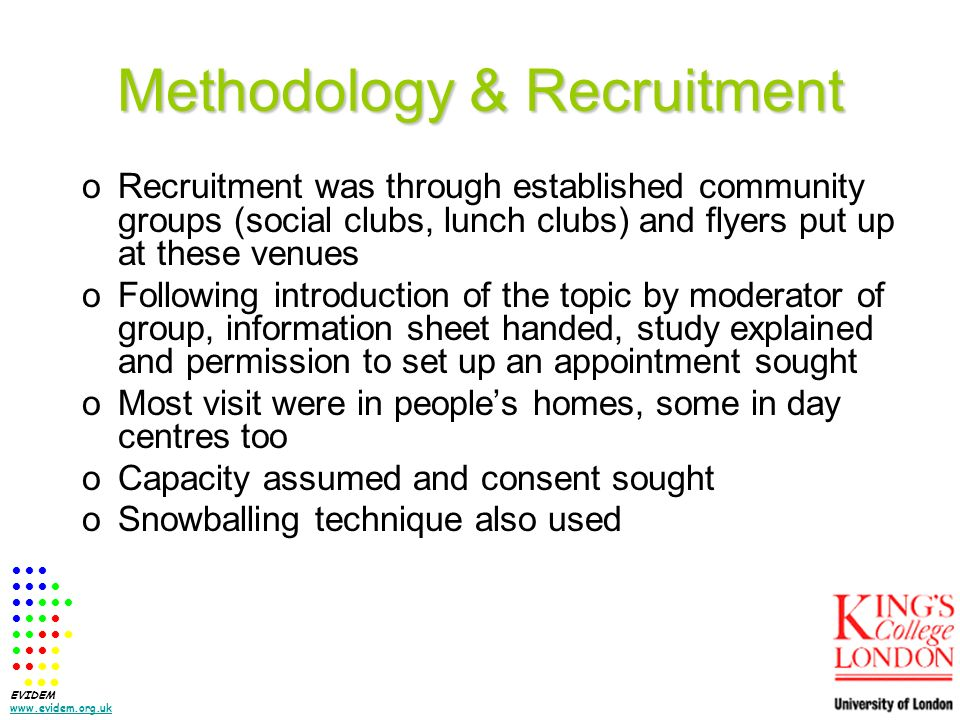 Methodology & Recruitment oRecruitment was through established community groups (social clubs, lunch clubs) and flyers put up at these venues oFollowing introduction of the topic by moderator of group, information sheet handed, study explained and permission to set up an appointment sought oMost visit were in peoples homes, some in day centres too oCapacity assumed and consent sought oSnowballing technique also used EVIDEM www.evidem.org.uk www.evidem.org.uk