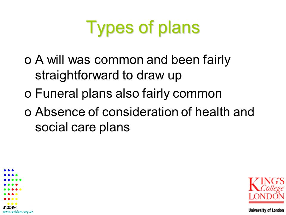 Types of plans oA will was common and been fairly straightforward to draw up oFuneral plans also fairly common oAbsence of consideration of health and social care plans EVIDEM www.evidem.org.uk www.evidem.org.uk