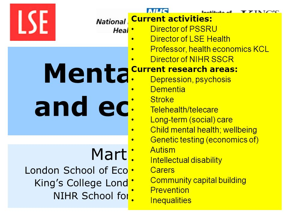 Mental health and economics Martin Knapp London School of Economics and Political Science Kings College London, Institute of Psychiatry NIHR School fo