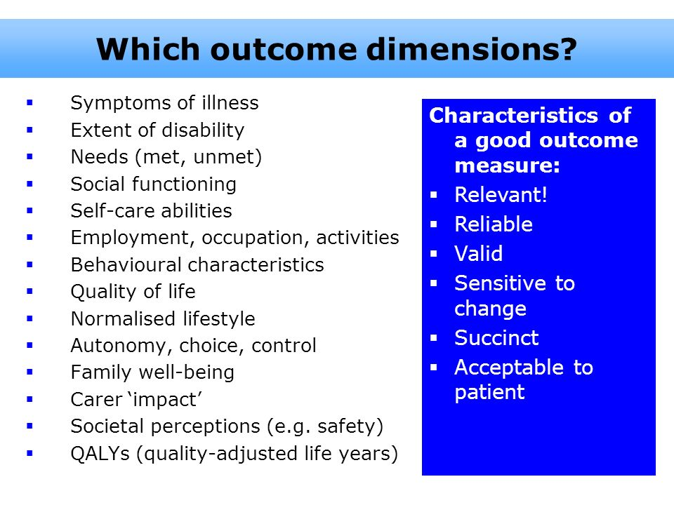Symptoms of illness Extent of disability Needs (met, unmet) Social functioning Self-care abilities Employment, occupation, activities Behavioural char