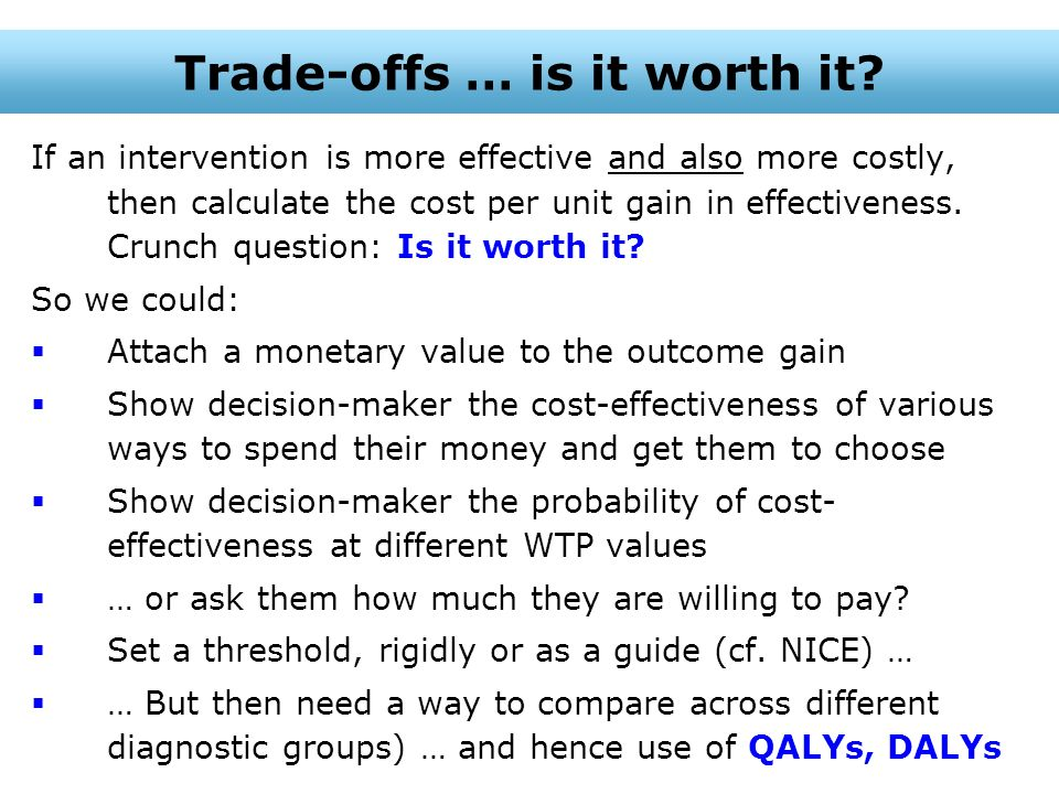 If an intervention is more effective and also more costly, then calculate the cost per unit gain in effectiveness. Crunch question: Is it worth it? So