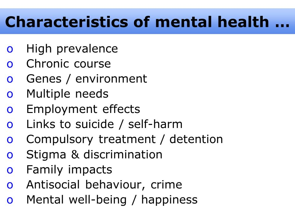 Characteristics of mental health … oHigh prevalence oChronic course oGenes / environment oMultiple needs oEmployment effects oLinks to suicide / self-