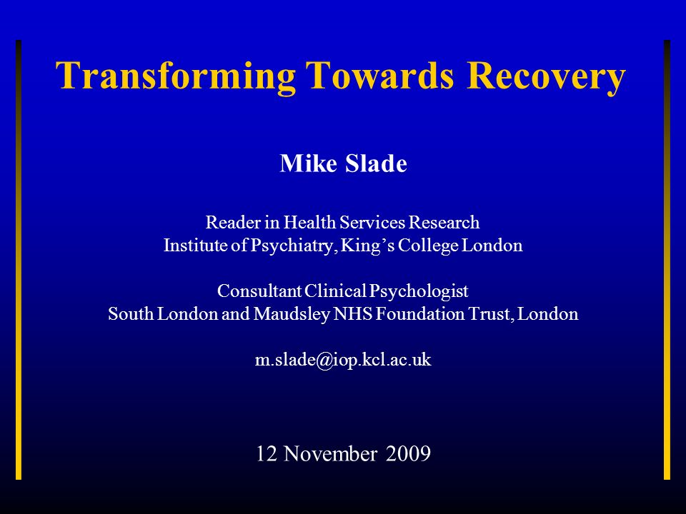 Transforming Towards Recovery Mike Slade Reader in Health Services Research Institute of Psychiatry, Kings College London Consultant Clinical Psycholo